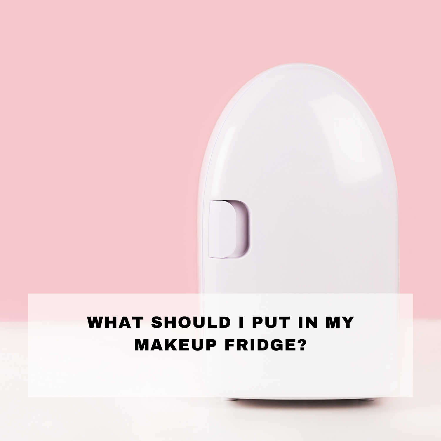 What should I put in my makeup fridge?